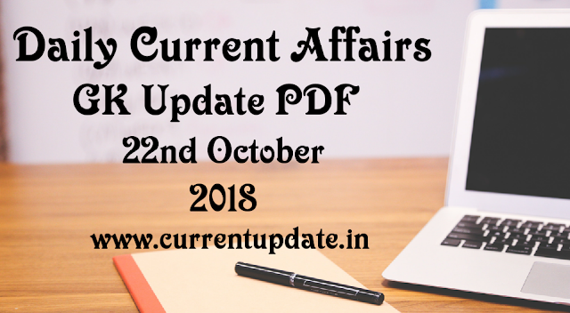 Daily Current Affairs 22nd October 2018 For All Competitive Exams | Daily GK Update PDF