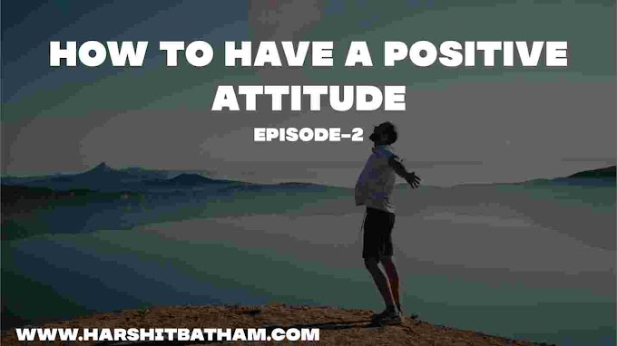 How To Have a Positive Attitude-By Harshit Batham