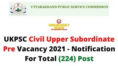 UKPSC Civil Upper Subordinate Pre Vacancy 2021 - Notification For Total (224) Post