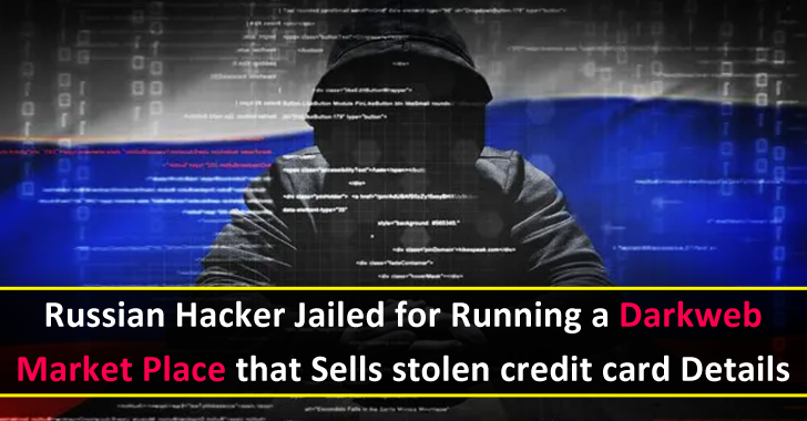 Russian Hacker Jailed for Running a Darkweb Market Place that Sells Stolen Credit card Details