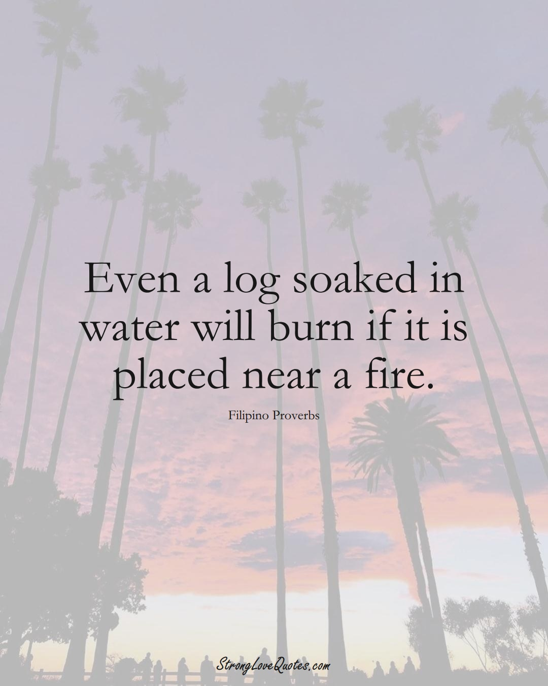 Even a log soaked in water will burn if it is placed near a fire. (Filipino Sayings);  #AsianSayings