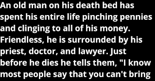 """An old man on his death bed has spent his entire life pinching pennies and clinging to all of his money. Friendless, he is surrounded by his priest, doctor, and lawyer.   Just before he dies he tells them, """"I know most people say that you can't bring"""