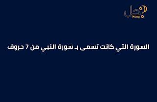 السورة التي كانت تسمى بـ سورة النبي من 7 حروف