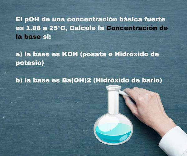 El pOH de una concentración básica fuerte es 1.88 a 25°C, Calcule la Concentración