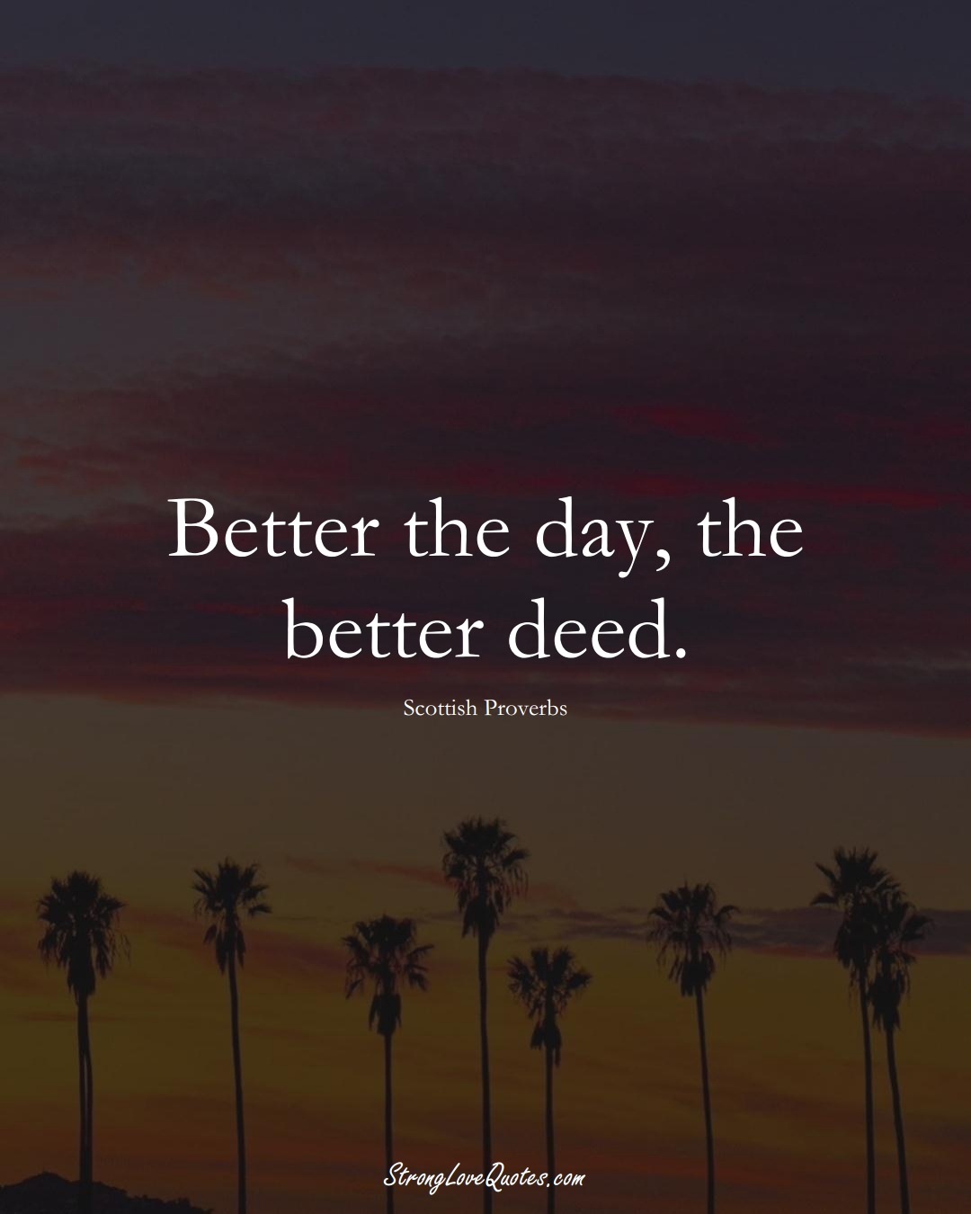 Better the day, the better deed. (Scottish Sayings);  #EuropeanSayings