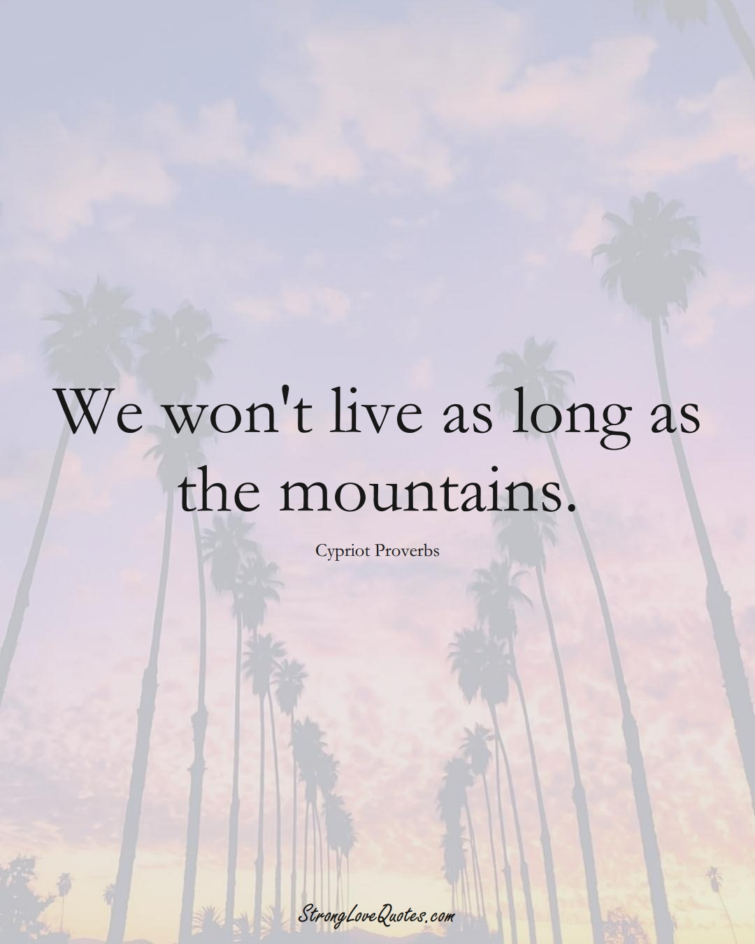 We won't live as long as the mountains. (Cypriot Sayings);  #MiddleEasternSayings