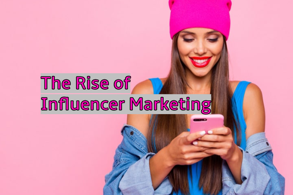 The Rise of Influencer Marketing and How to Use It