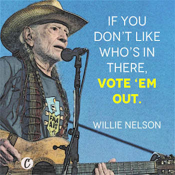 If you don't like who's in there, vote 'em out. — Willie Nelson