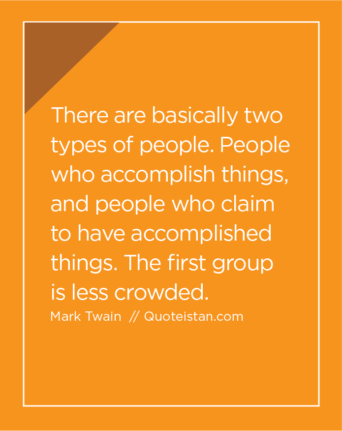 There are basically two types of people. People who accomplish things, and people who claim to have accomplished things. The first group is less crowded.