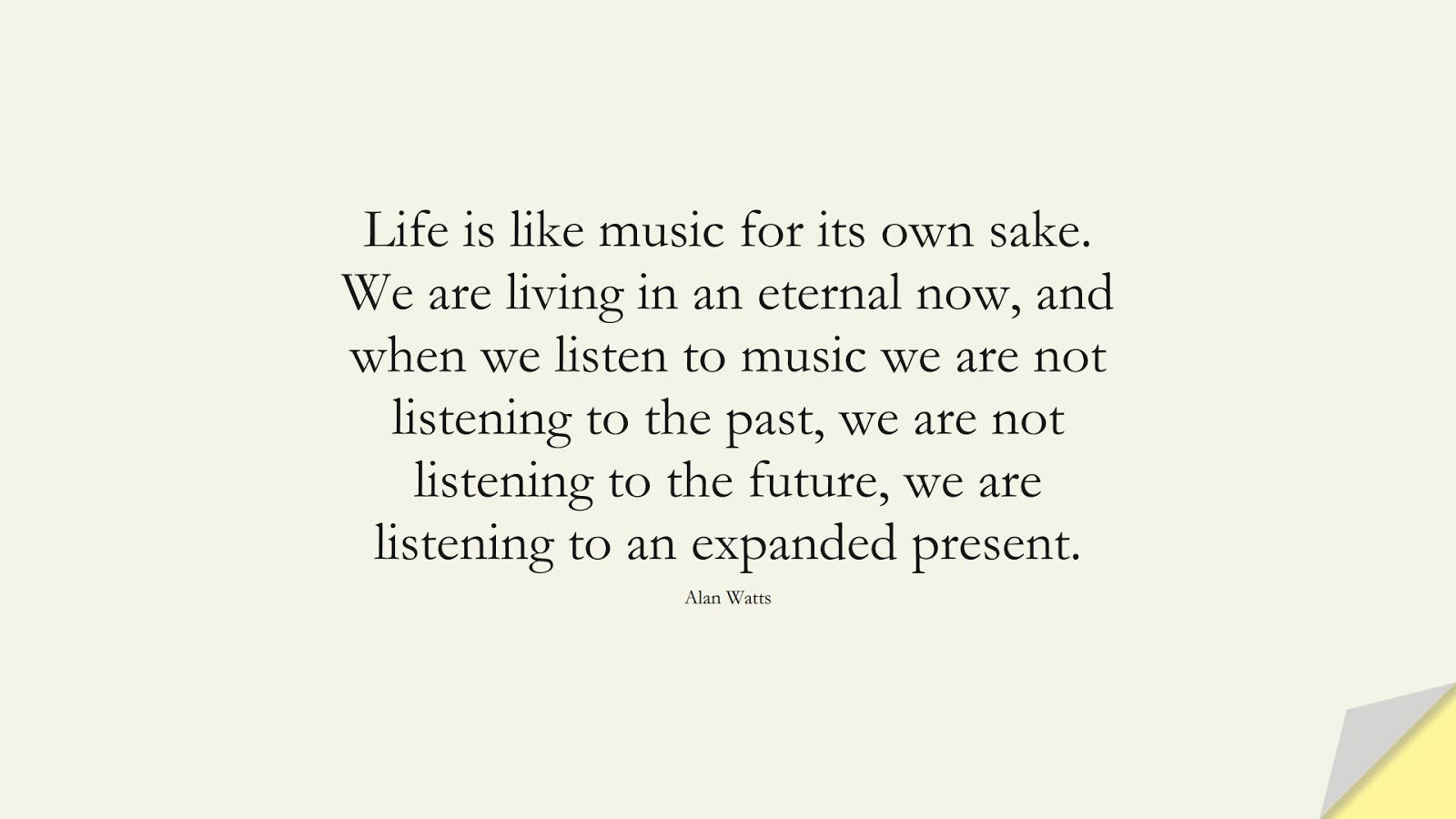Life is like music for its own sake. We are living in an eternal now, and when we listen to music we are not listening to the past, we are not listening to the future, we are listening to an expanded present. (Alan Watts);  #LifeQuotes