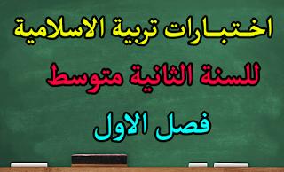اختبارات تربية الاسلامية للسنة 2 متوسط فصل الاول مع التصحيح