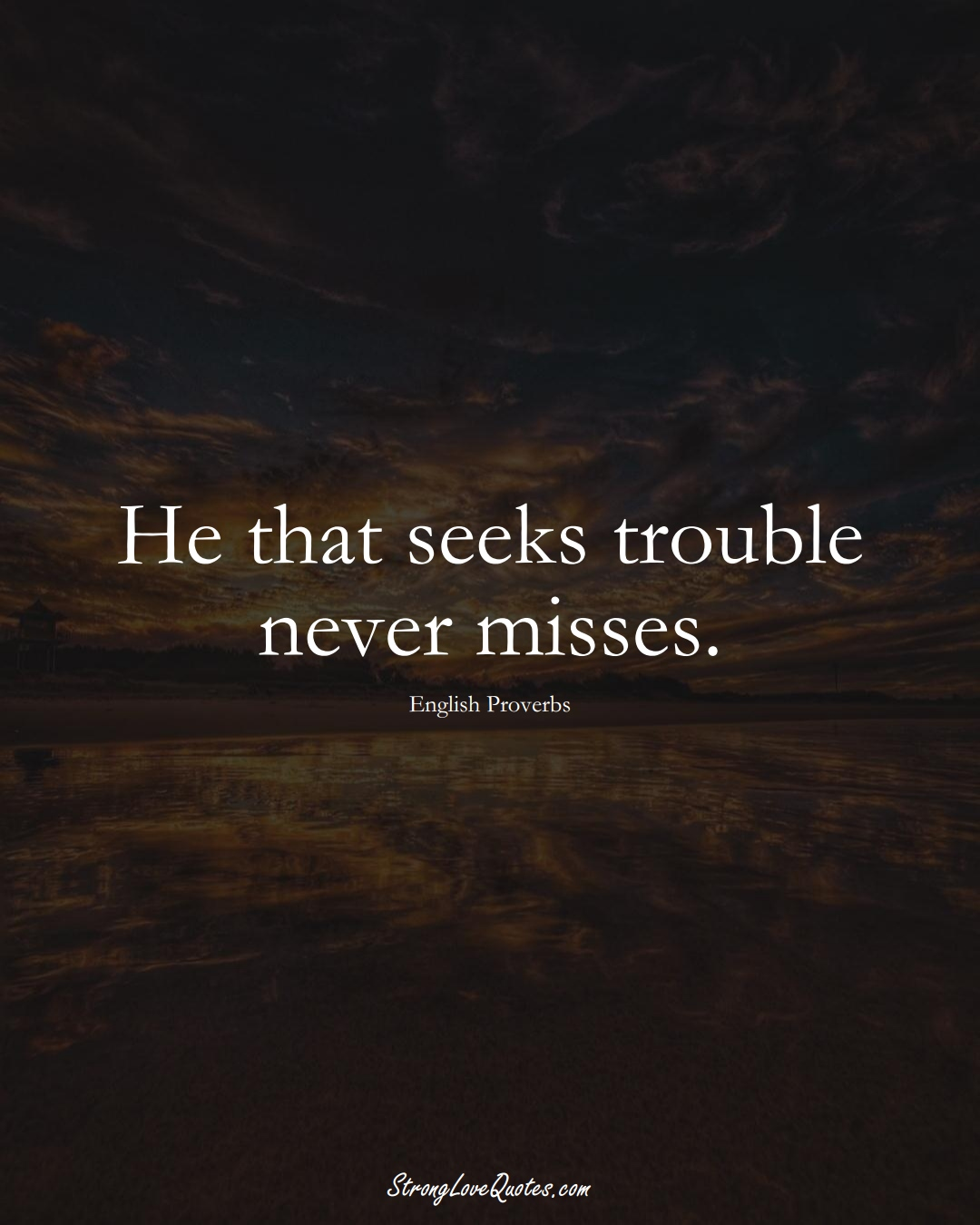 He that seeks trouble never misses. (English Sayings);  #EuropeanSayings