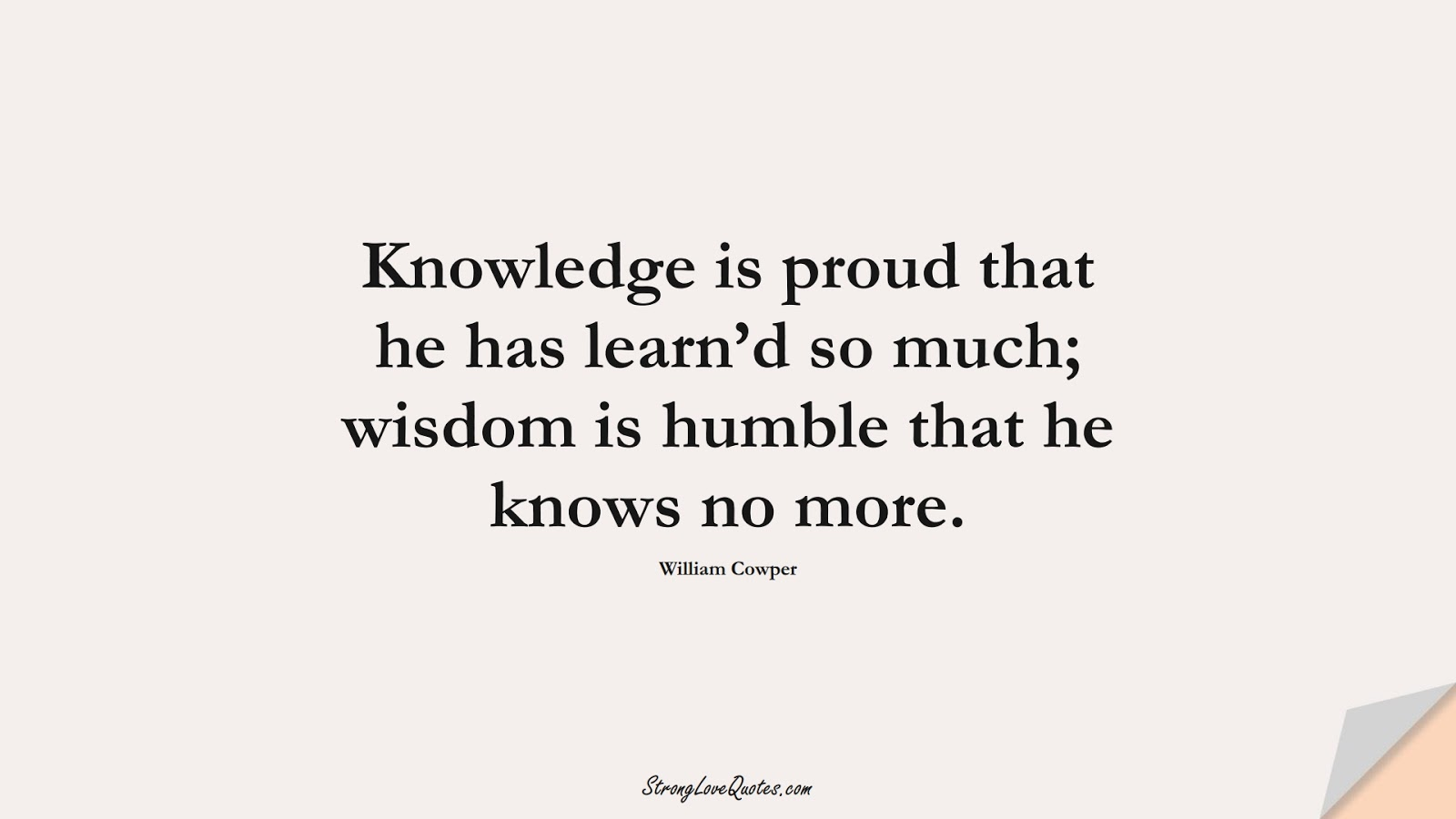 Knowledge is proud that he has learn'd so much; wisdom is humble that he knows no more. (William Cowper);  #KnowledgeQuotes