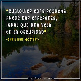 Cualquier cosa pequeña puede dar esperanza, igual que una vela en la oscuridad - Christian Mostert