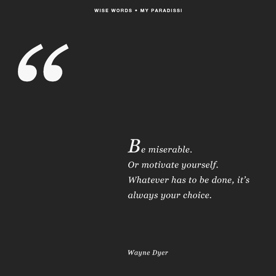 'Be miserable. Or motivate yourself. Whatever has to be done, it's always your choice.' ~Wayne Dyer