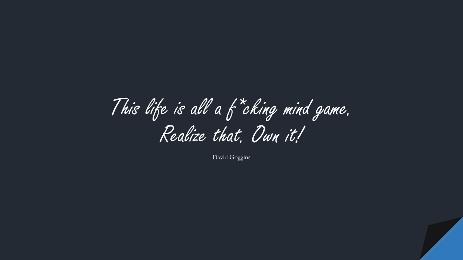 This life is all a f*cking mind game. Realize that. Own it! (David Goggins);  #BeingStrongQuotes