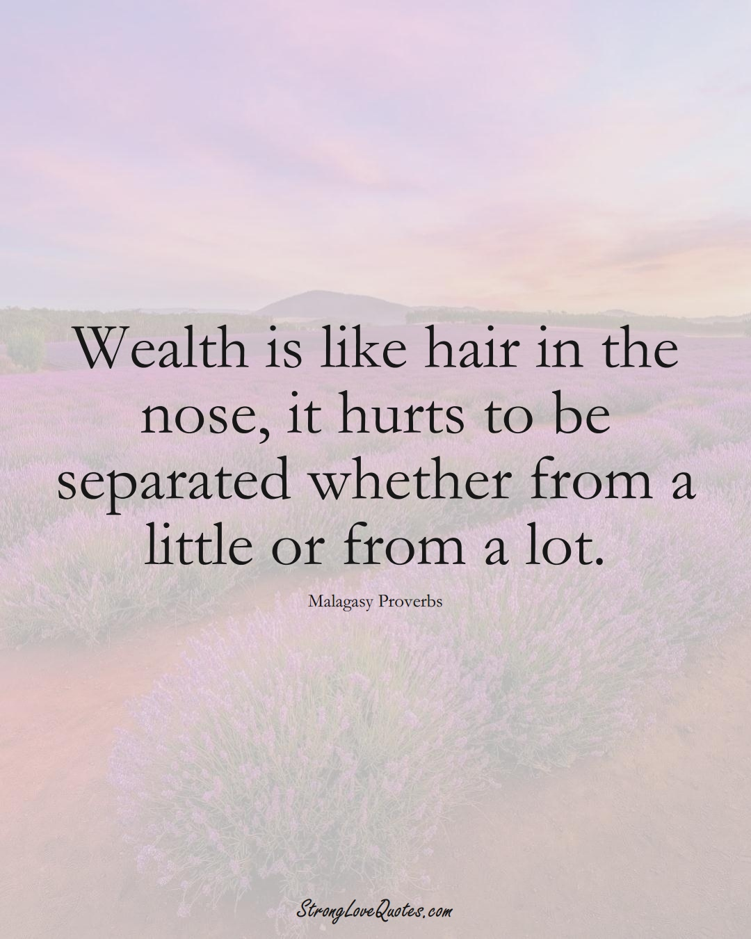 Wealth is like hair in the nose, it hurts to be separated whether from a little or from a lot. (Malagasy Sayings);  #AfricanSayings