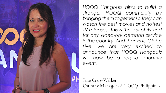 HOOQ Hangouts aims to build a stronger HOOQ community by bringing them together so they can watch the best movies and hottest TV releases. This is the first of its kind for any video-on- demand service in the country. And thanks to Globe Live, we are very excited to announce that HOOQ Hangouts will now be a regular monthly event. - Jane Cruz-Walker, Country Manager of HOOQ Philippines