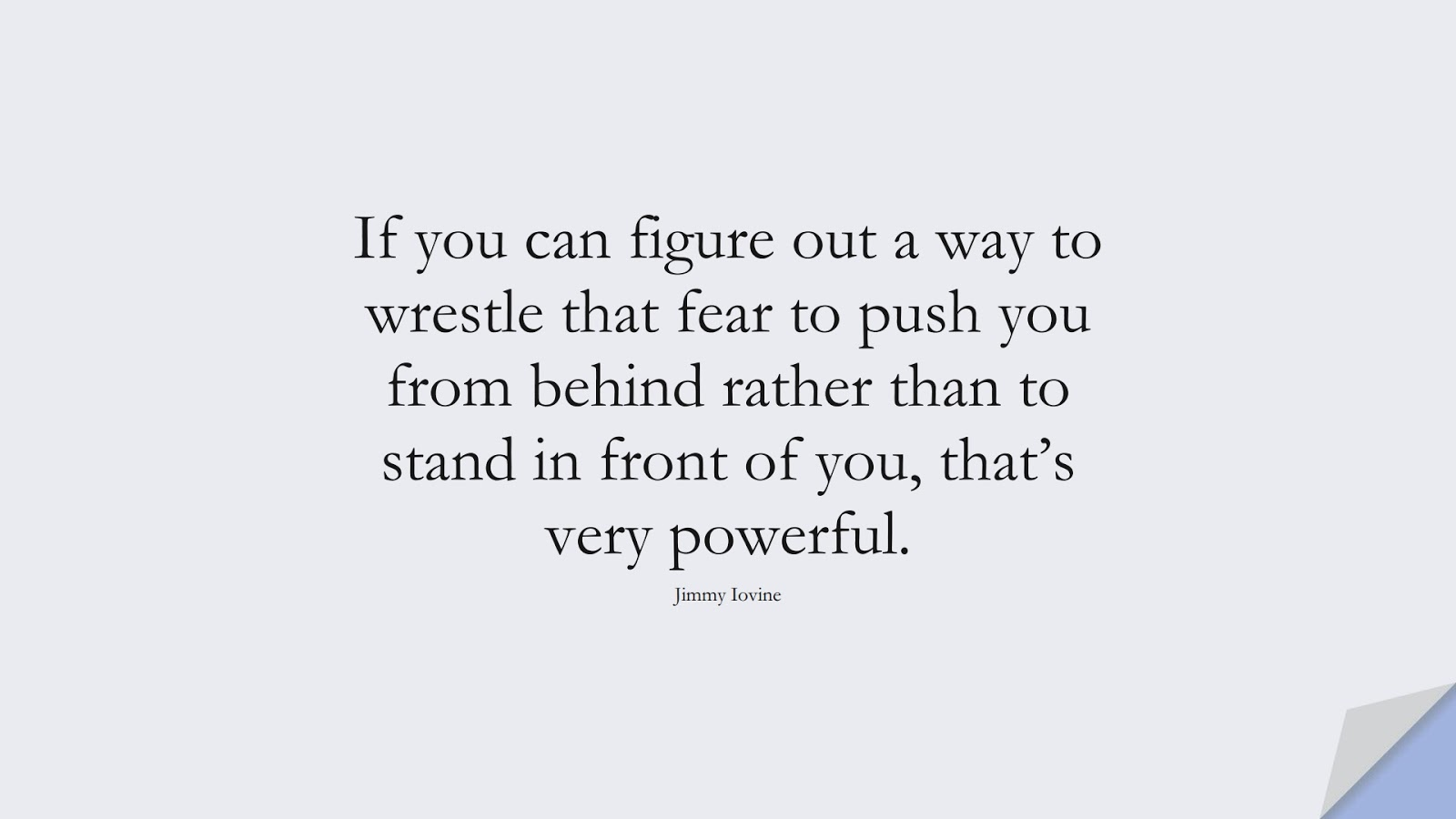 If you can figure out a way to wrestle that fear to push you from behind rather than to stand in front of you, that's very powerful. (Jimmy Iovine);  #FearQuotes