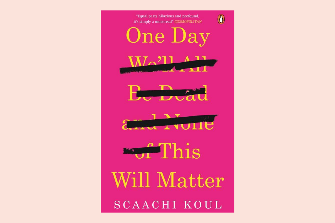 One Day We'll All Be Dead and None of This Will Matter: Essays by Scaachi Koul