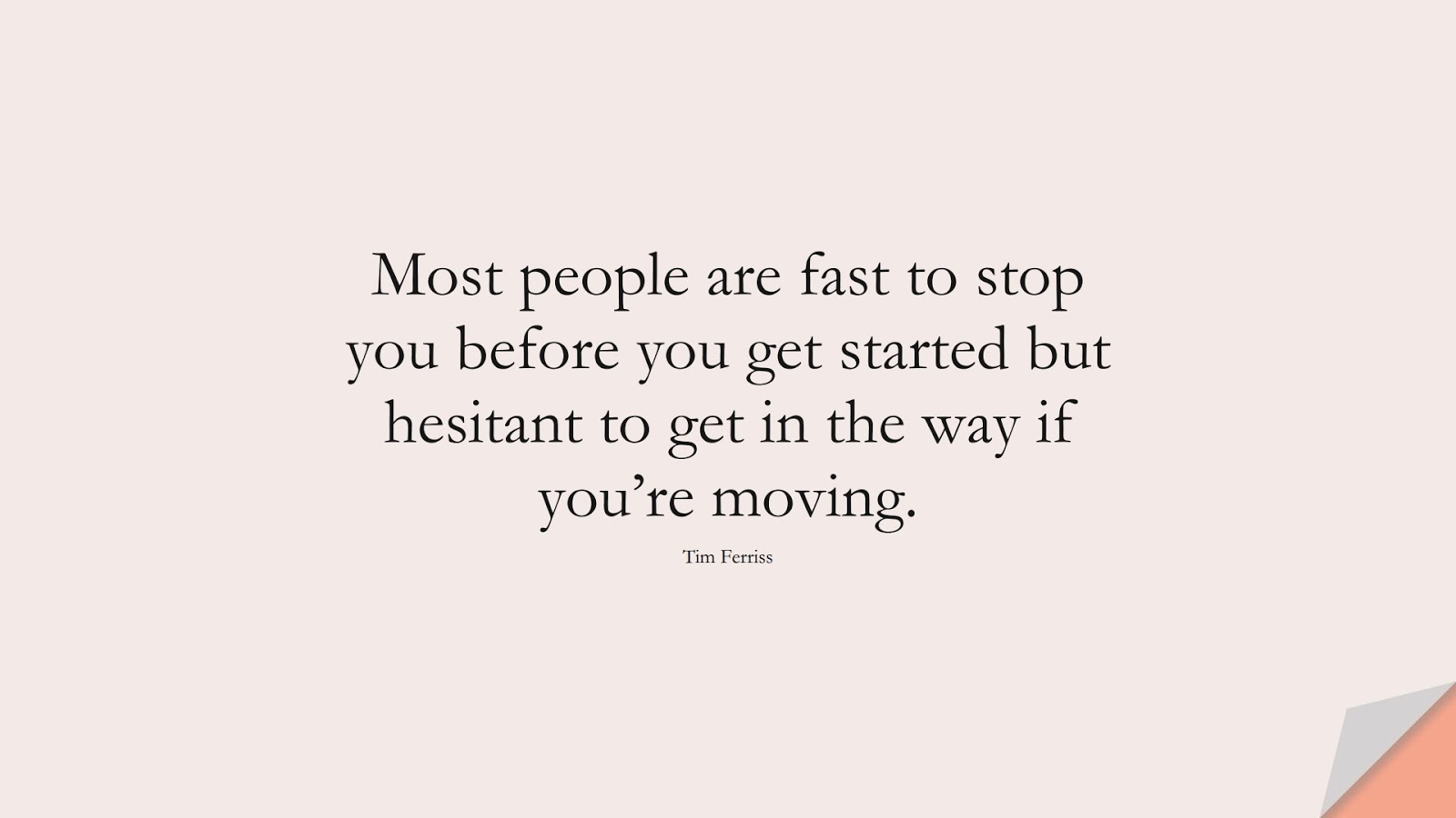 Most people are fast to stop you before you get started but hesitant to get in the way if you're moving. (Tim Ferriss);  #TimFerrissQuotes