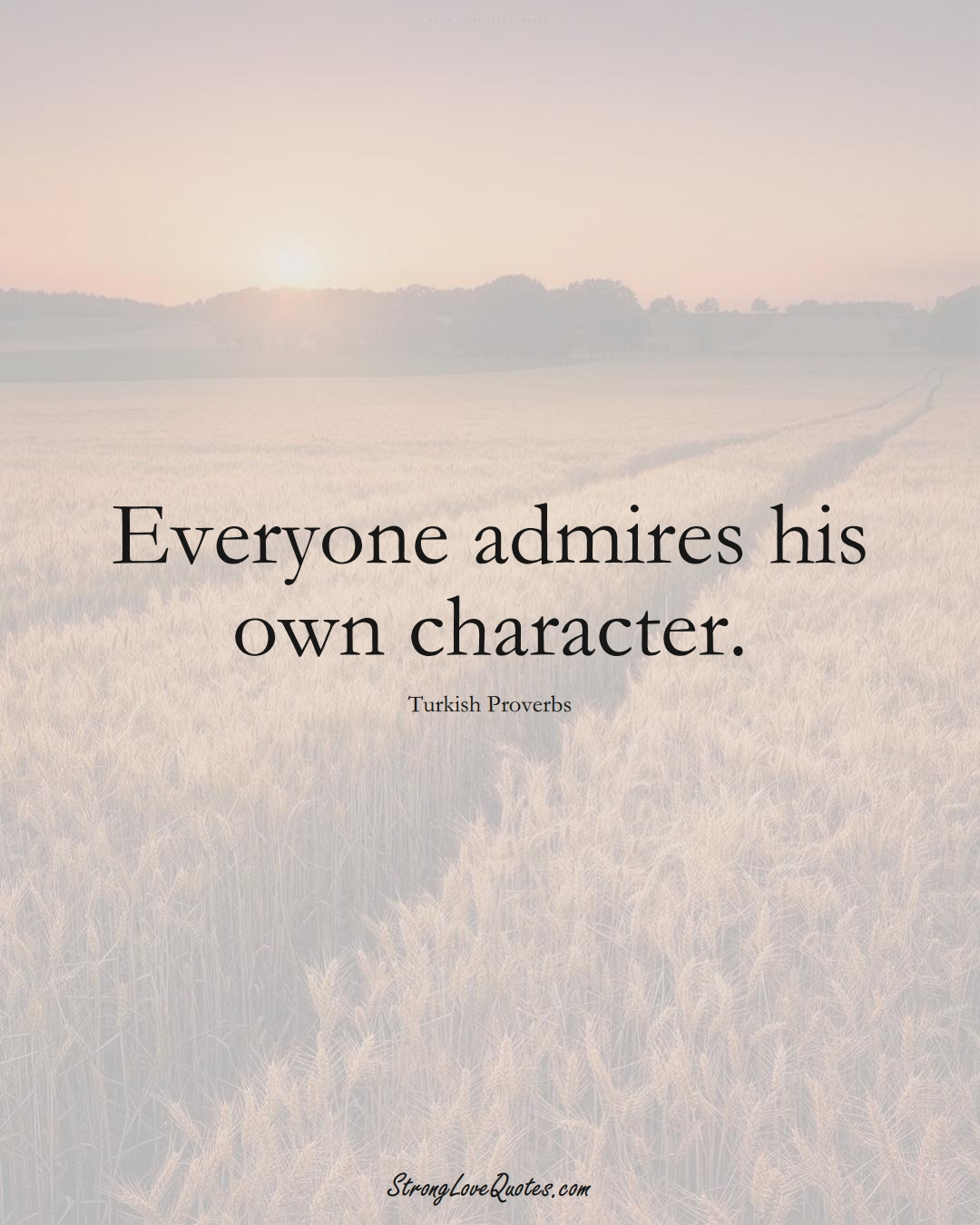 Everyone admires his own character. (Turkish Sayings);  #MiddleEasternSayings