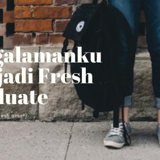 Pengalamanku Menjadi Fresh Graduate (yang ga fresh-fresh amat)