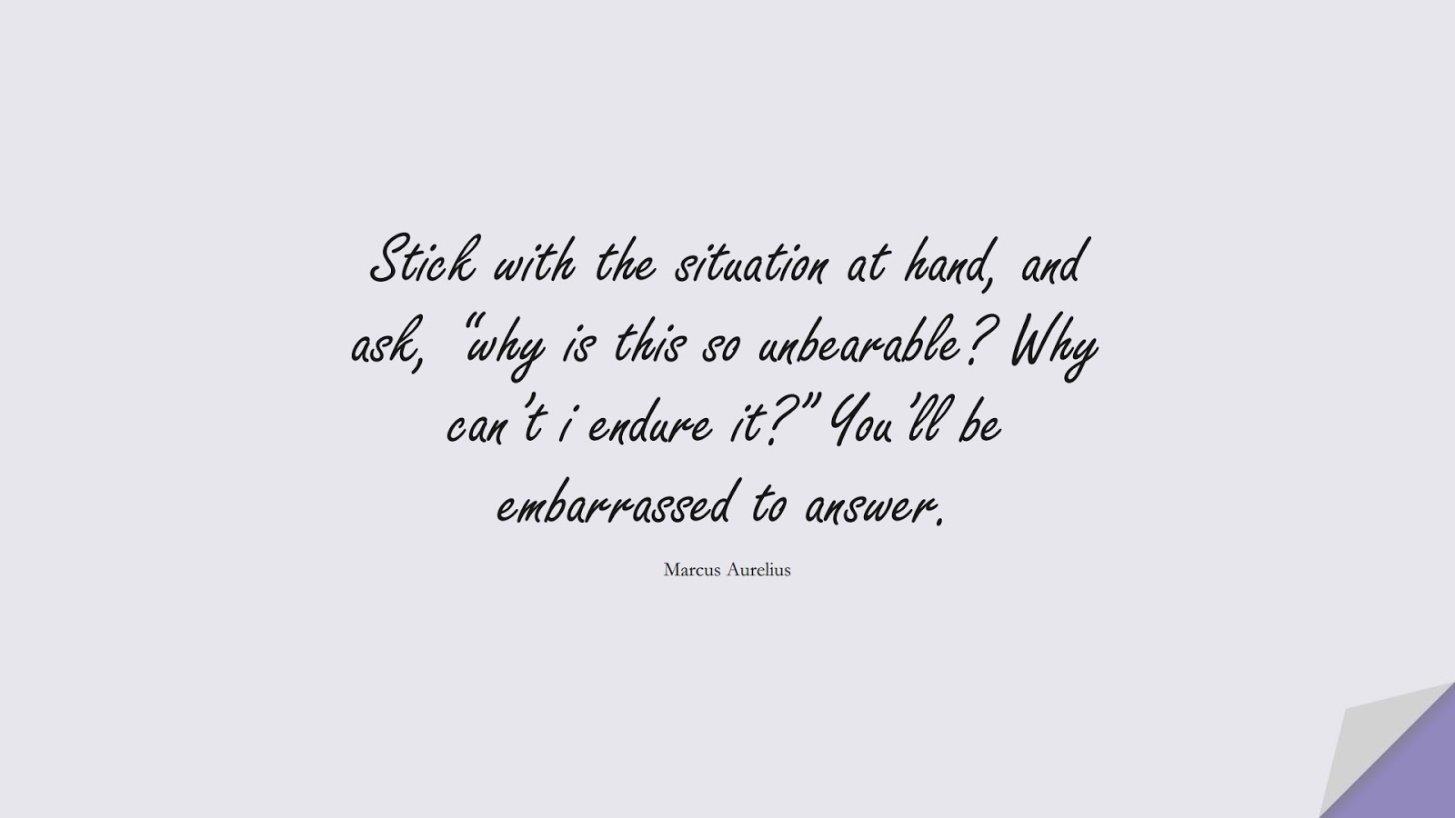 """Stick with the situation at hand, and ask, """"why is this so unbearable? Why can't i endure it?"""" You'll be embarrassed to answer. (Marcus Aurelius);  #MarcusAureliusQuotes"""