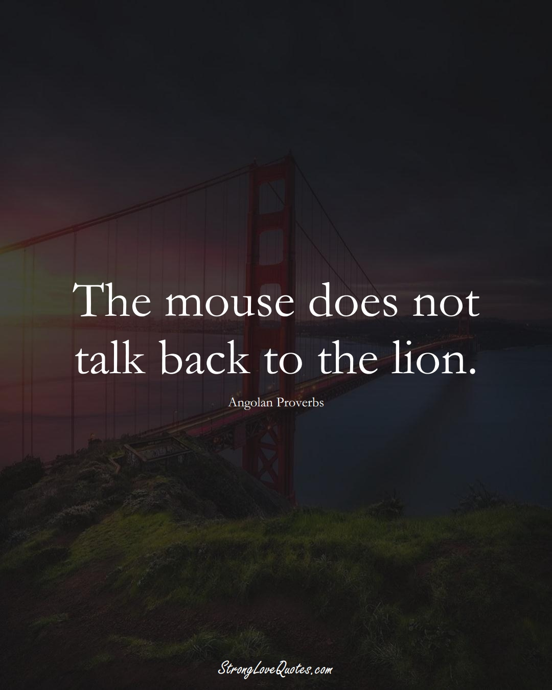 The mouse does not talk back to the lion. (Angolan Sayings);  #AfricanSayings