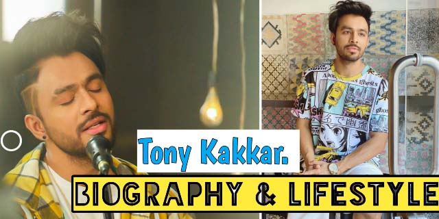 Tony Kakkar's Biography, Lifestyle, Income, Girlfriends