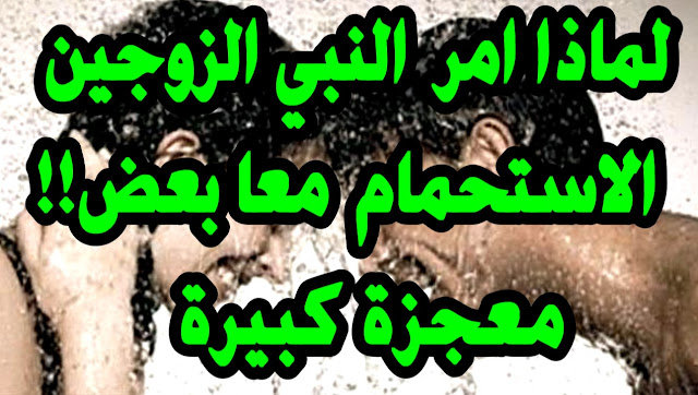 امر النبي الزوجين بضرورة الاستحمـام  معاً ولو مرة واحدة فى العمر؟ وماذا يحدث لهما؟