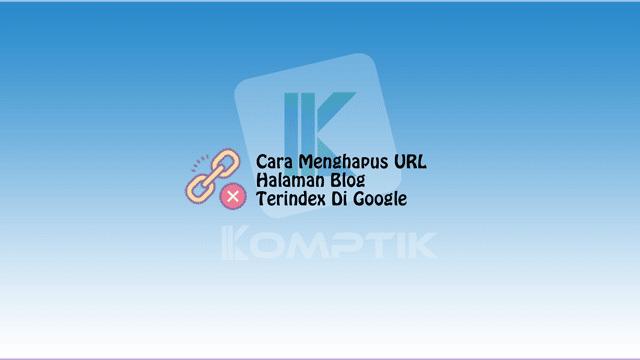 Cara Menghapus URL Halaman Blog Yang Terindex Di Google