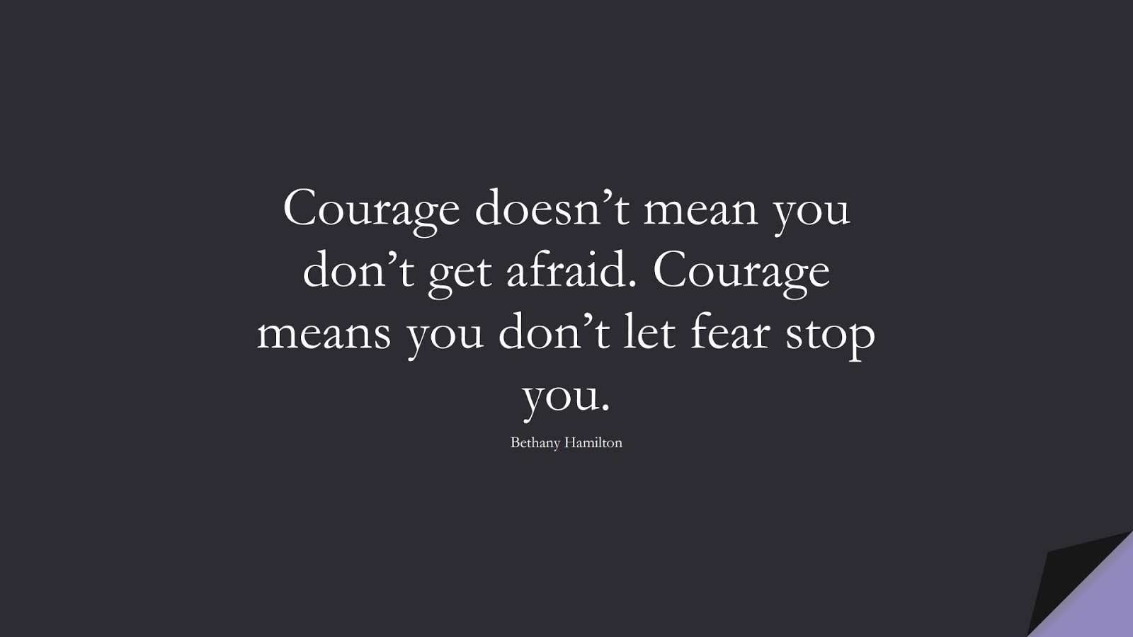 Courage doesn't mean you don't get afraid. Courage means you don't let fear stop you. (Bethany Hamilton);  #FearQuotes