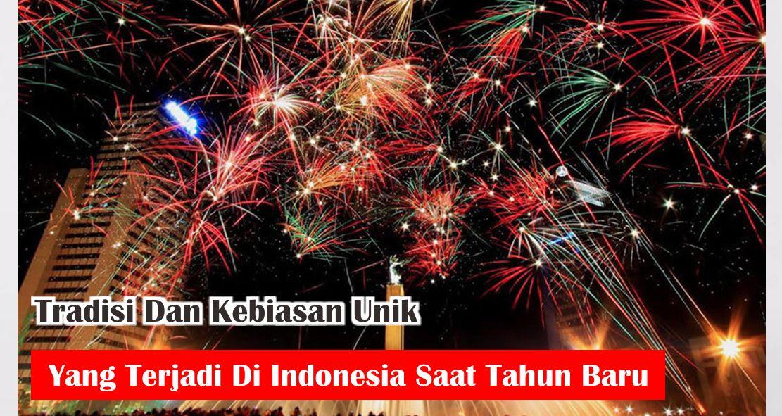 Tradisi Dan Kebiasan Unik Yang Terjadi Di Indonesia Saat Tahun Baru