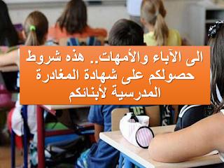 الى الآباء والأمهات.. هذه شروط حصولكم على شهادة المغادرة المدرسية لأبنائكم