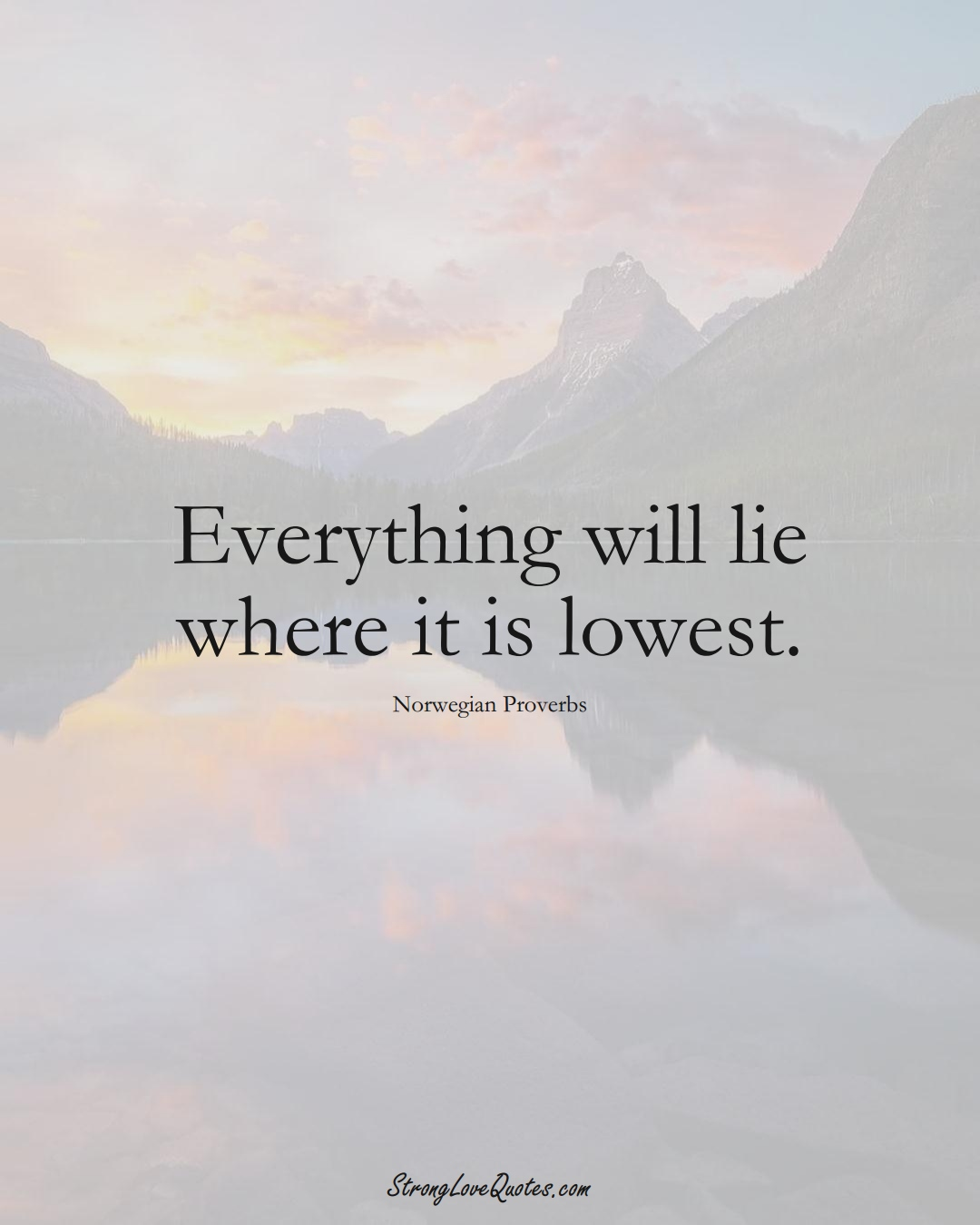 Everything will lie where it is lowest. (Norwegian Sayings);  #EuropeanSayings