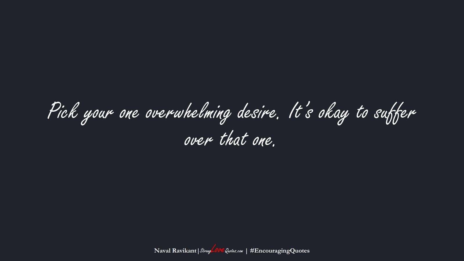 Pick your one overwhelming desire. It's okay to suffer over that one. (Naval Ravikant);  #EncouragingQuotes