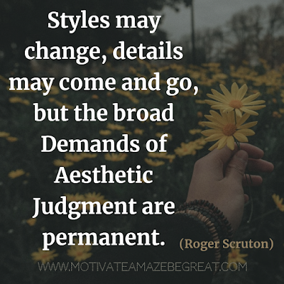 "30 Aesthetic Quotes And Beautiful Sayings With Deep Meaning: ""Styles may change, details may come and go, but the broad demands of aesthetic judgment are permanent."" - Roger Scruton"