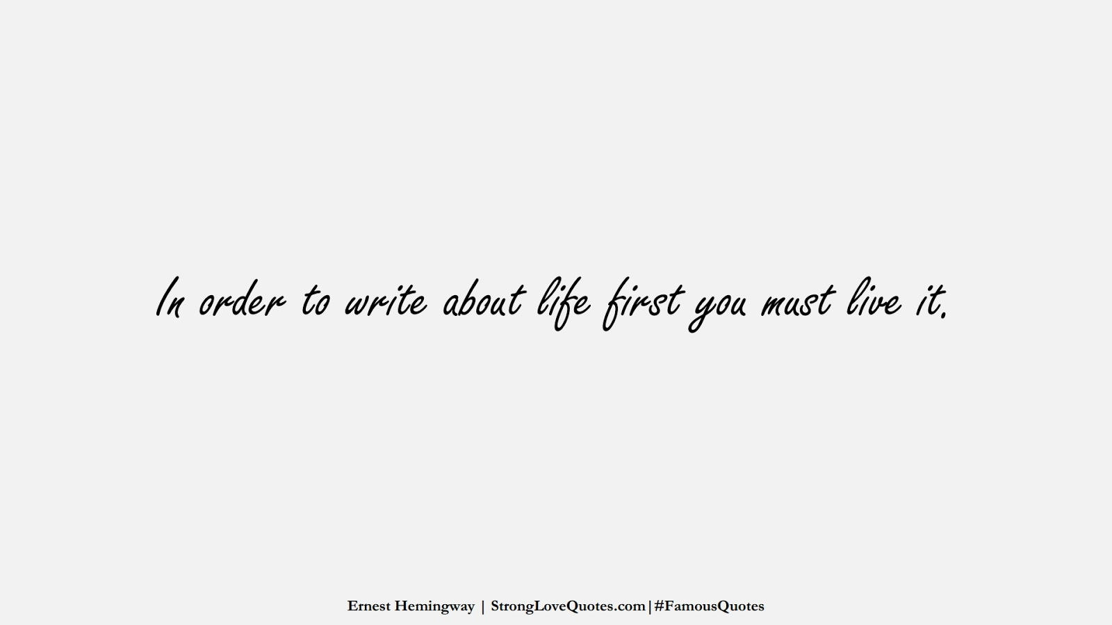 In order to write about life first you must live it. (Ernest Hemingway);  #FamousQuotes