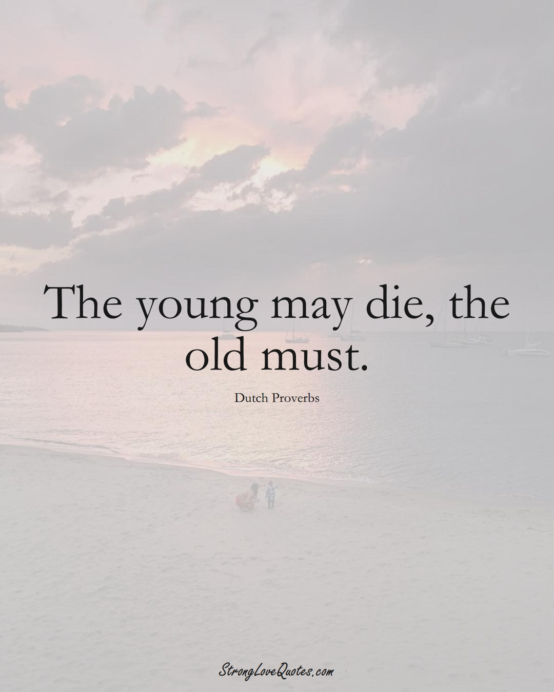 The young may die, the old must. (Dutch Sayings);  #EuropeanSayings