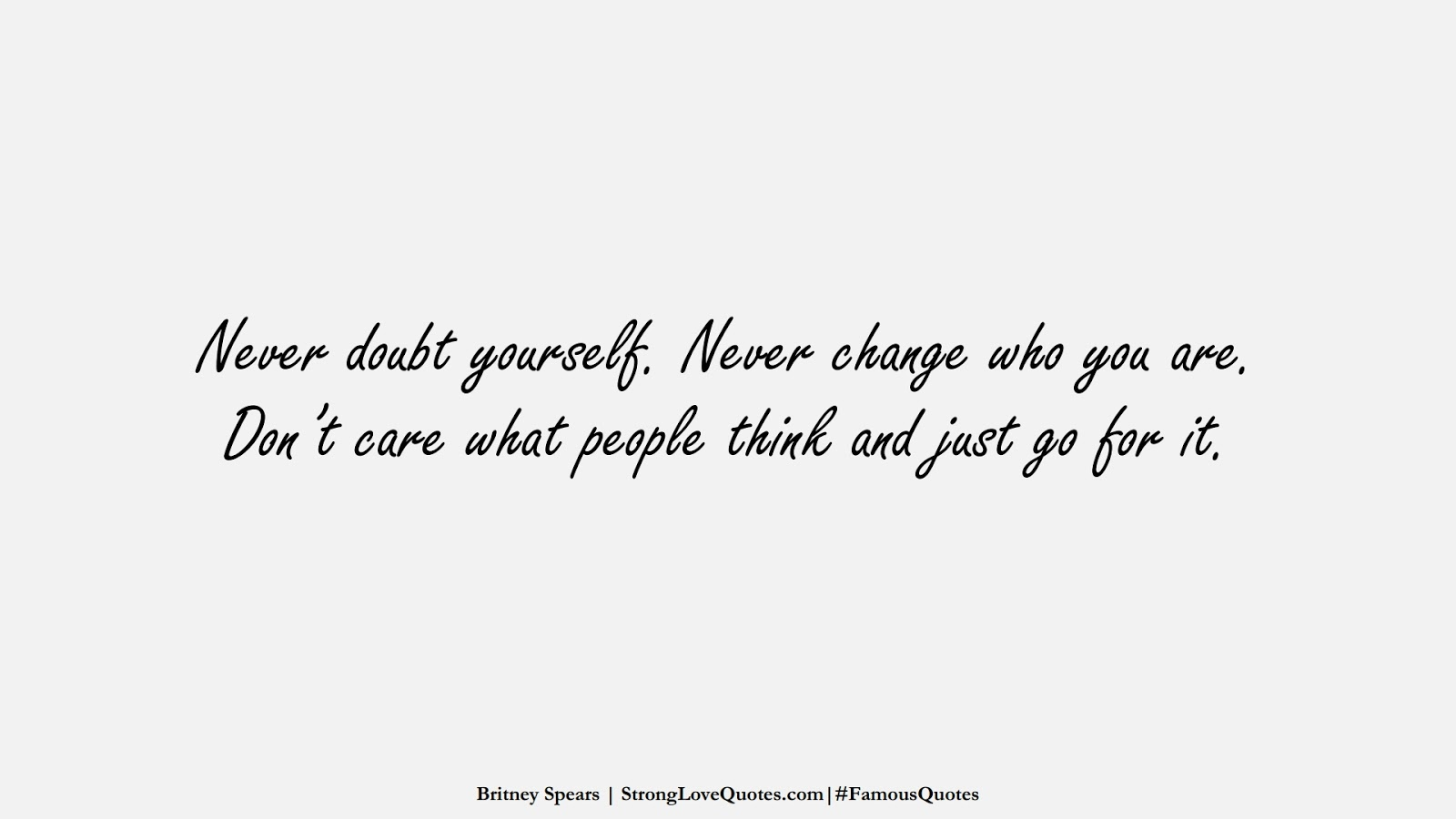 Never doubt yourself. Never change who you are. Don't care what people think and just go for it. (Britney Spears);  #FamousQuotes