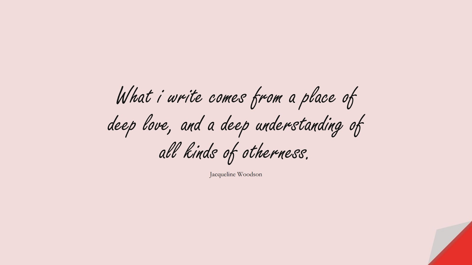 What i write comes from a place of deep love, and a deep understanding of all kinds of otherness. (Jacqueline Woodson);  #LoveQuotes