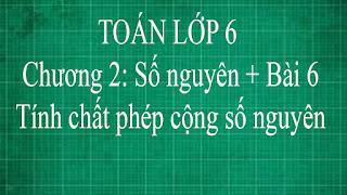 Toán lớp 6 Bài 6 Tính chất của phép cộng các số nguyên chương 2 số nguyên | thầy lợi | đại số tập 1