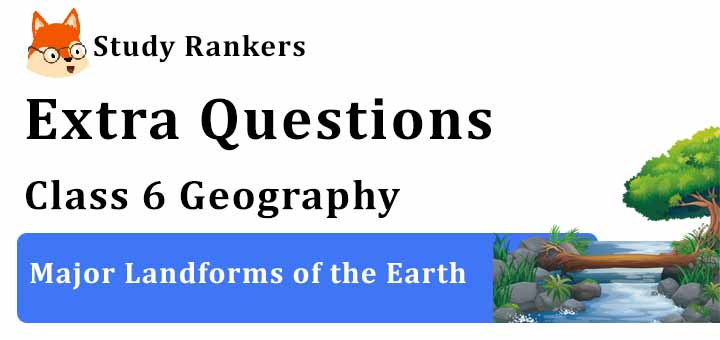 Major Landforms of the Earth Extra Questions Chapter 6 Class 6 Geography