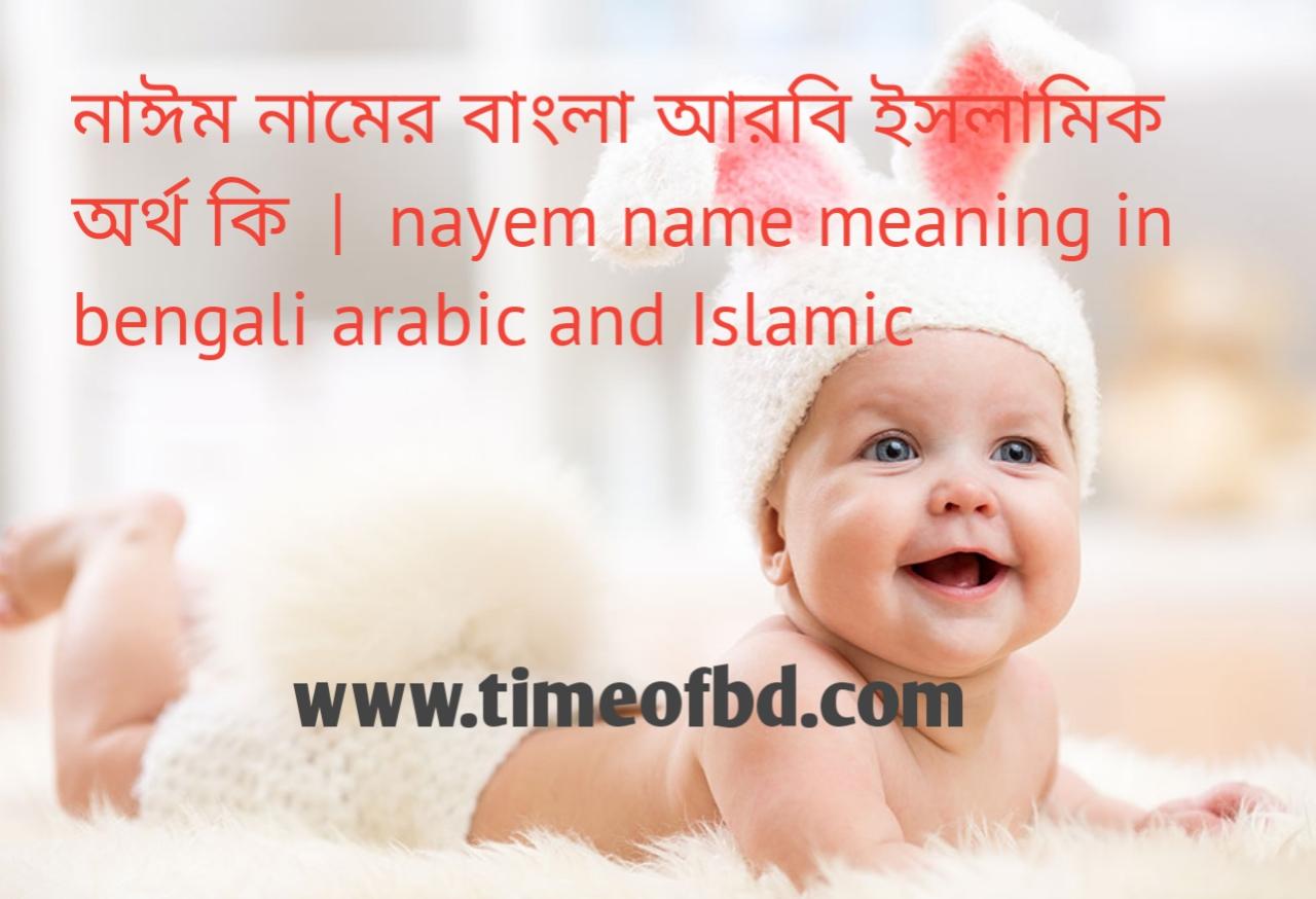 নাঈম নামের অর্থ কী, নাঈম নামের বাংলা অর্থ কি, নাঈম নামের ইসলামিক অর্থ কি, nayem name meaning in bengali