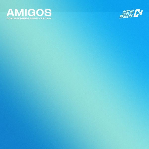 Carlos Herrera Music – Amigos (Feat.Dani Machine,Anmily Brown) (Single) 2021 (Exclusivo WC)
