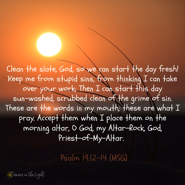 Clean the slate, God, so we can start the day fresh! Keep me from stupid sins, from thinking I can take over your work; Then I can start this day sun-washed, scrubbed clean of the grime of sin. These are the words in my mouth; these are what I chew on and pray. Accept them when I place them on the morning altar, O God, my Altar-Rock, God, Priest-of-My-Altar.