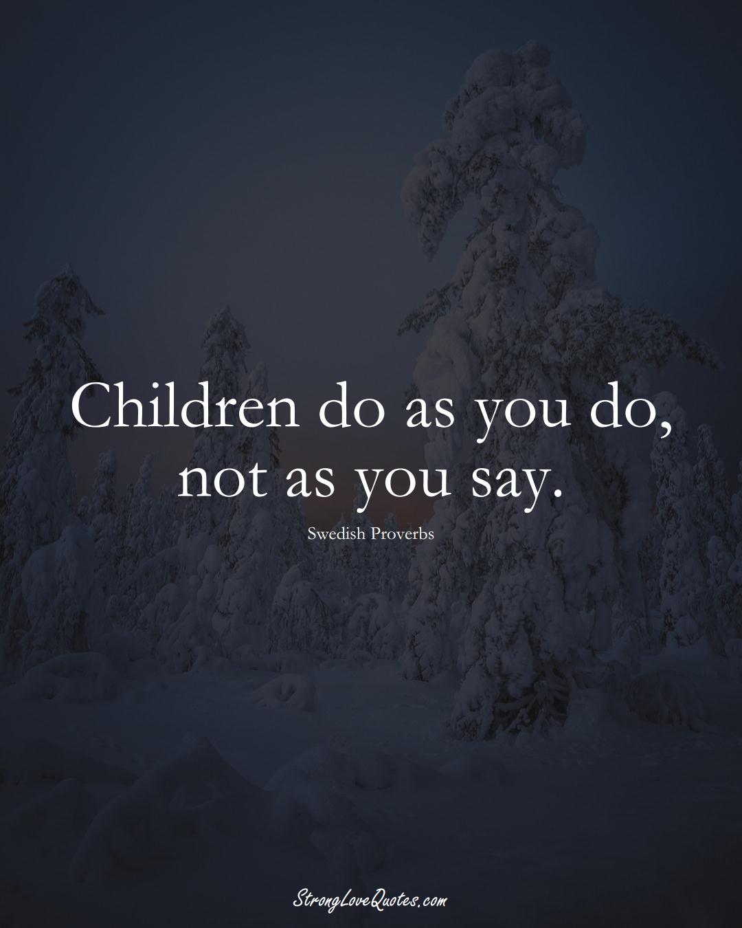 Children do as you do, not as you say. (Swedish Sayings);  #EuropeanSayings