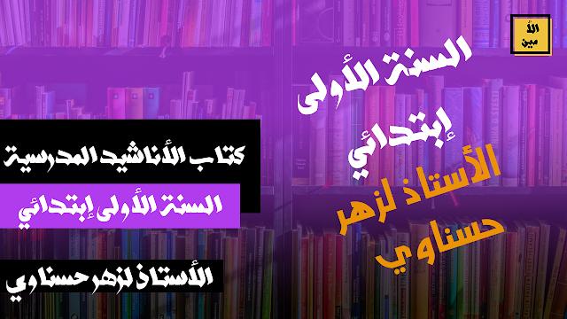كتاب الأناشيد المدرسية السنة الأولى إبتدائي إعداد الأستاذ لزهر حسناوي pdf