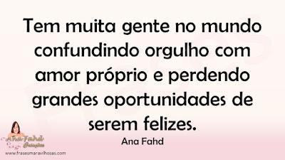 Tem muita gente no mundo confundindo orgulho com amor próprio e perdendo grandes oportunidades de serem felizes. Ana Fahd